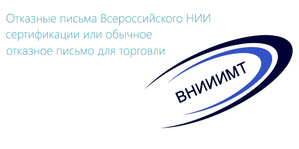 Отказные письма Всероссийского НИИ сертификации или обычное отказное письмо для торговли